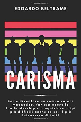 CARISMA: Come diventare un comunicatore magnetico, far esplodere la tua leadership e conquistare i tipi più difficili anche se sei il più introverso di tutti