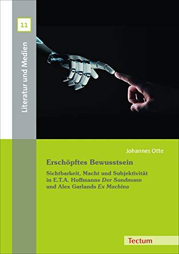 Erschöpftes Bewusstsein: Sichtbarkeit, Macht und Subjektivität in E.T.A. Hoffmanns 'Der Sandmann' und Alex Garlands 'Ex Machina' (Literatur und Medien 11) (German Edition)