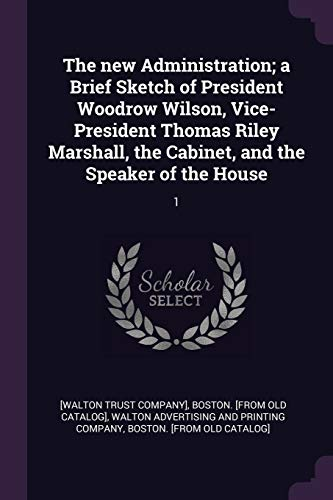 The New Administration; A Brief Sketch of President Woodrow Wilson, Vice-President Thomas Riley Marshall, the Cabinet, and the Speaker of the House: 1