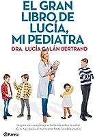 El gran libro de Lucía, mi pediatra: La guía más completa y actualizada sobre la salud de tu hijo desde el nacimiento a...