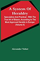A System Of Heraldry: Speculative And Practical: With The True Art Of Blazon, According To The Most Approved Heralds In Europe: Illustrated With Suitable Examples Of Armorial Figures, And Achievements Of The Most Considerable Surnames And Families In Scotland, &C.: Together Wit