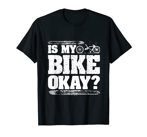 Is my bike okay? Funny Bicycle Cyclist T-Shirt