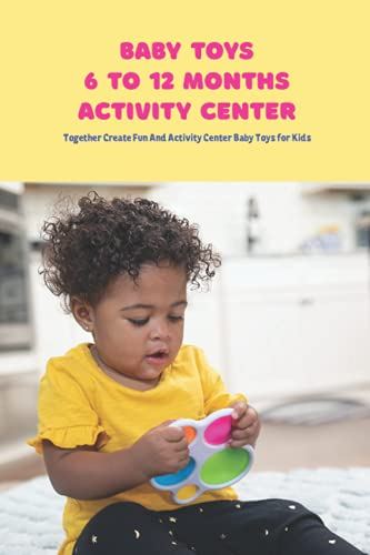 Baby Toys 6 to 12 Months Activity Center: Together Create Fun And Activity Center Baby Toys for Kids: How to Make Baby Toys for Kids 6 to 12 Months Activity Center