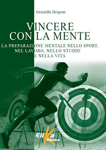 Vincere con la mente. La preparazione mentale nello sport, nel lavoro, nello studio e nella vita