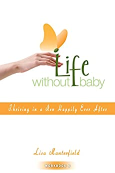 Life Without Baby Workbook 4: Thriving in a New Happily Ever After by [Lisa Manterfield]