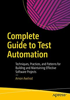 Complete Guide to Test Automation: Techniques, Practices, and Patterns for Building and Maintaining Effective Software Projects by [Arnon Axelrod]