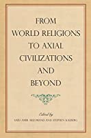 From World Religions to Axial Civilizations and Beyond (Suny Series, Pangaea II: Global - Local Studies)