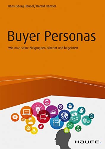 Buyer Personas: Wie man seine Zielgruppen erkennt und begeistert (Haufe Fachbuch 10434)