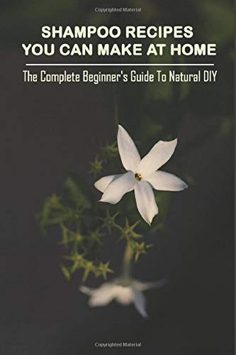 Shampoo Recipes You Can Make At Home: The Complete Beginner's Guide To Natural DIY Shampoos: Homemade Shampoo Without Castile Soap