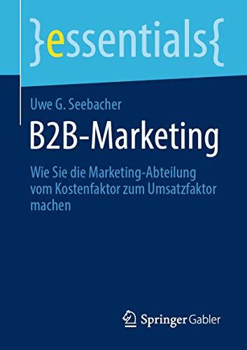 B2B-Marketing: Wie Sie die Marketing-Abteilung vom Kostenfaktor zum Umsatzfaktor machen (essentials)
