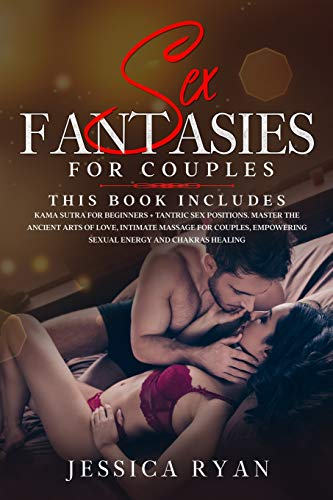 Sex Fantasies for Couples: 2 Books in 1: Kama Sutra For Beginners + Tantric Sex Positions. Master the Ancient Arts of Love, Intimate Massage for Couples, Empowering Sexual Energy and Chakras Healing