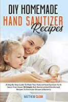 DIY Homemade Hand Sanitizer Recipes: A Step By Step Guide To Make Your Natural Hand Sanitizer for A Germ-Free Home, 50 Simply Anti-Bacterial And Disinfectant Recipes To Eliminate Viruses & Bacteria