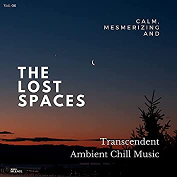 The Lost Spaces - Calm, Mesmerizing And Transcendent Ambient Chill Music - Vol. 06