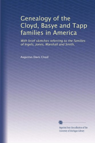 Genealogy of the Cloyd, Basye and Tapp families in America: With brief sketches referring to the families of Ingels, Jones, Marshall and Smith,