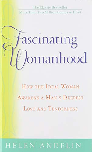 Fascinating Womanhood: How the ideal women awakens a Man's Deepest Love and tenderness