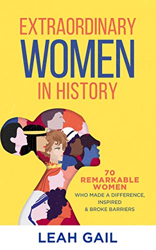 Extraordinary Women In History: 70 Remarkable Women Who Made a Difference, Inspired & Broke Barriers (English Edition)