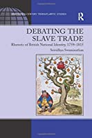 Debating the Slave Trade: Rhetoric of British National Identity, 1759–1815 (Ashgate Series in Nineteenth-century Transatlantic Studies)