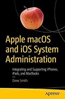 Apple macOS and iOS System Administration: Integrating and Supporting iPhones, iPads, and MacBooks