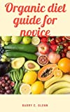 Organic Diet Guide For Novice: Organic food refers to food products that are produced, prepared, and processed without the use of any chemicals. (English Edition)