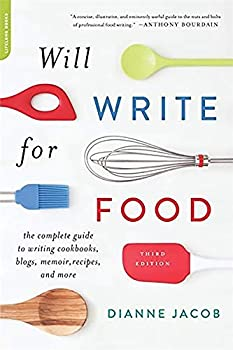 Will Write for Food  The Complete Guide to Writing Cookbooks Blogs Memoir Recipes and More