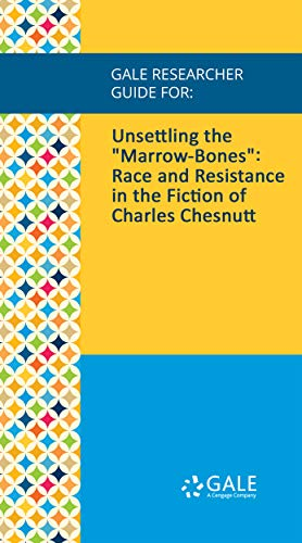 """Gale Researcher Guide for: Unsettling the """"Marrow-Bones"""": Race and Resistance in the Fiction of Charles Chesnutt (English Edition)"""