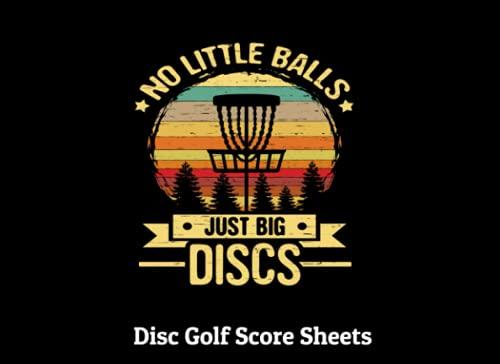 No Little Balls Just Big Discs Golf Score Sheets: Funny Disc Golf Lover's Disc Golf Score Cards -120 Pages Disc Golf Score Pads - Disc Golf Frisbee ... Notebook - Golf Scorebook Golf Stats Tracker