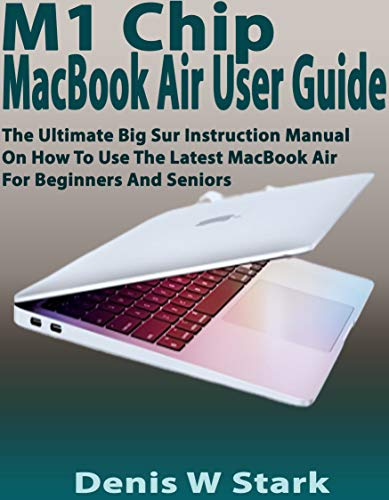 M1 Chip MacBook Air User Guide: The Ultimate Big Sur Instruction Manual on How to Use the Latest MacBook Air for Beginners and Seniors (English Edition)