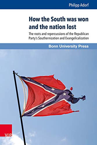 How the South was won and the nation lost: The roots and repercussions of the Republican Party's Southernization and Evangelicalization (Internationale Beziehungen. Theorie und Geschichte)