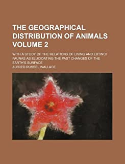 The Geographical Distribution of Animals Volume 2; With a Study of the Relations of Living and Extinct Faunas as Elucidati...