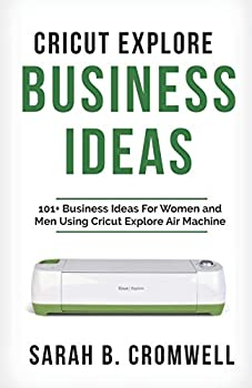 Cricut Explore Business Ideas  101+ Business Ideas for Women and Men Using Cricut Explore Air Machine  Tricks Tips and Troubleshooting included