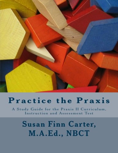 Practice the Praxis: A Study Guide for the Praxis II Curriculum, Instruction and Assessment Test by Susan Finn Carter M.A.Ed (2011-12-23)