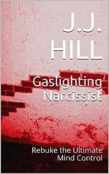 Gaslighting Narcissist: Rebuke the Ultimate Mind Control (FAQ Series Book 6) by [J.J. Hill, J.B. Snow]
