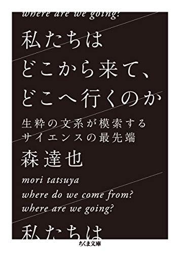 私たちはどこから来て、どこへ行くのか: 生粋の文系が模索するサイエンスの最先端 (ちくま文庫, も-19-2)