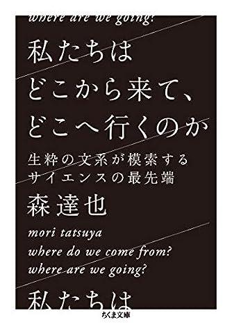 私たちはどこから来て、どこへ行くのか ――生粋の文系が模索するサイエンスの最先端 (ちくま文庫)