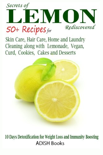 Secrets of Lemon Rediscovered: 50 Plus Recipes for Skin Care, Hair Care, Home Cleaning and Cooking