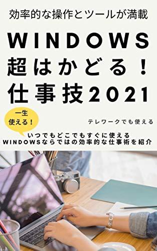 Windows 超はかどる!仕事技2021: 仕事が効率化できない。そんな悩みを少しでも、解消→仕事術の説明書!人生の大半の時間を使う「仕事」のやり方、思想を変化させよう。Windows10の効率操作を紹介!