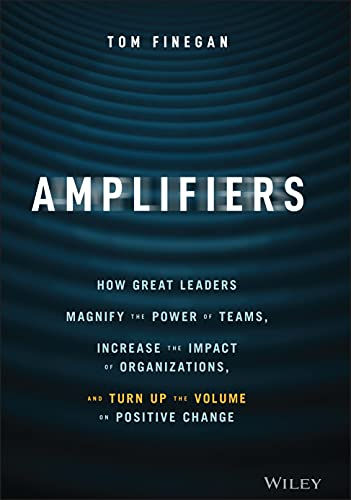 Amplifiers: How Great Leaders Magnify the Power of Teams, Increase the Impact of Organizations, and Turn Up the Volume on Positive Change