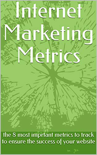 Internet Marketing Metrics: the 8 most imprtant metrics to track to ensure the success of your website (English Edition)
