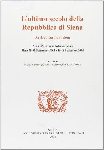 L'ultimo secolo della Repubblica di Siena. Arti, cultura e società. Atti del Convegno (Siena, settembre 2003-settembre 2004)