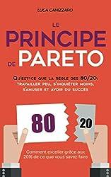 Le Principe de Pareto: Qu\'est-ce que la règle des 80/20 : travailler peu, s\'inquiéter moins, s\'amuser et avoir du succès