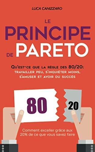 Le Principe de Pareto: Qu'est-ce que la règle des 80/20 : travailler peu, s'inquiéter moins, s'amuser et avoir du succès