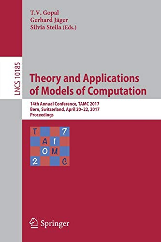 Theory and Applications of Models of Computation: 14th Annual Conference, TAMC 2017, Bern, Switzerland, April 20-22, 2017, Proceedings (Lecture Notes in Computer Science)