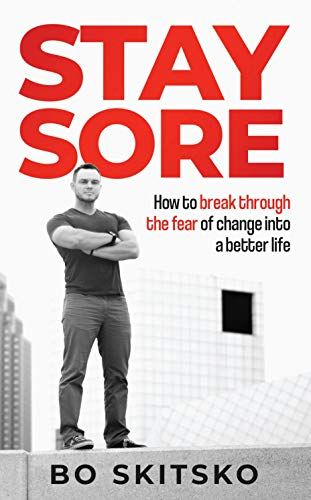 Stay Sore: How to Break Through the Fear of Change into a Better Life