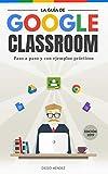 La guía de Google Classroom: Conoce la plataforma de Google para educación desde cero y con...