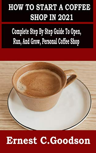 HOW TO START A COFFEE SHOP IN 2021: Complete Step By Step Guide To Open, Run, And Grow, Personal Coffee Shop (English Edition)