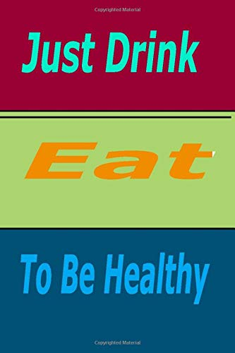 Just Drink, Eat To Be Healthy: Beautiful Journal,Notebook,great gift,perfect for writing your daily Meals Exercise Activity .