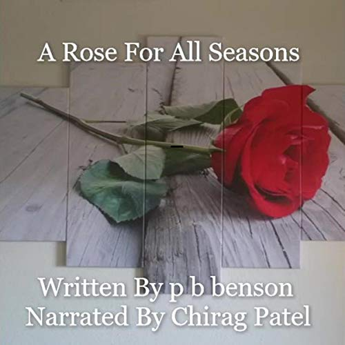A Rose for All Seasons                   By:                                                                                                                                 p b benson                               Narrated by:                                                                                                                                 Chirag Patel                      Length: 1 hr and 49 mins     Not rated yet     Overall 0.0