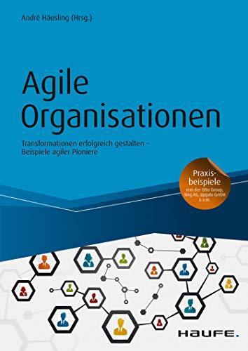 Agile Organisationen: Transformationen erfolgreich gestalten  Beispiele agiler Pioniere (Haufe Fachbuch 10251)