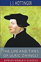 The Life and Times of Ulric Zwingli (Esprios Classics)