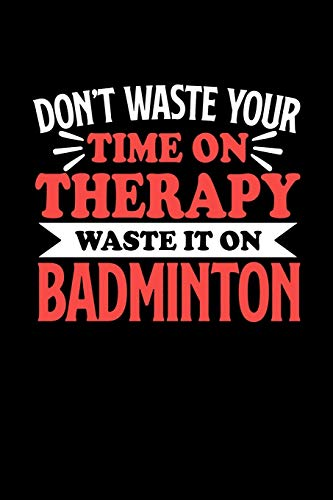 Don't Waste Your Time On Therapy Waste It On Badminton: Notebook and Journal 120 Pages College Ruled Line Paper Gift for Badminton Fans and Coaches